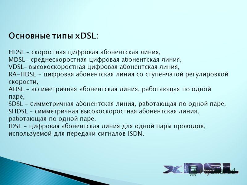 Основные типы xDSL: HDSL – скоростная цифровая абонентская линия, MDSL- среднескоростная цифровая абонентская линия, VDSL– высокоскоростная цифровая абонентская линия, RA-HDSL - цифровая абонентская линия со ступенчатой регулировкой скорости, ADSL -