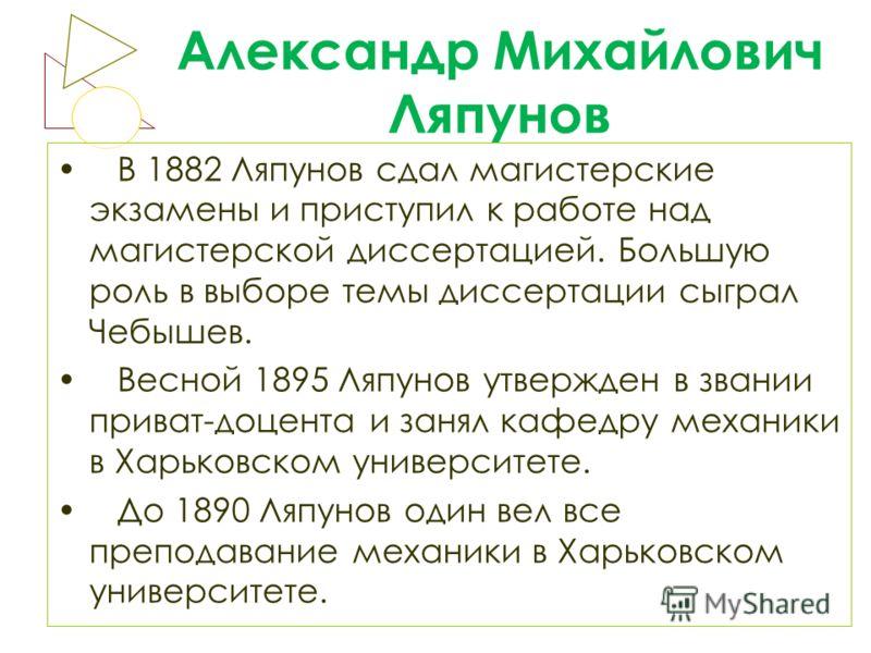 Александр Михайлович Ляпунов В 1882 Ляпунов сдал магистерские экзамены и приступил к работе над магистерской диссертацией. Большую роль в выборе темы диссертации сыграл Чебышев. Весной 1895 Ляпунов утвержден в звании приват-доцента и занял кафедру ме