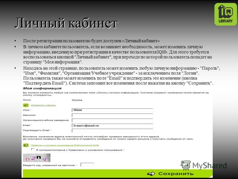 Личный кабинет После регистрации пользователю будет доступен «Личный кабинет» В личном кабинете пользователь, если возникнет необходимость, может изменить личную информацию, введенную при регистрации в качестве пользователя IQlib. Для этого требуется