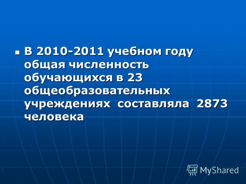 В 2010-2011 учебном году общая численность обучающихся в 23 общеобразовательных учреждениях составляла 2873 человека В 2010-2011 учебном году общая численность обучающихся в 23 общеобразовательных учреждениях составляла 2873 человека