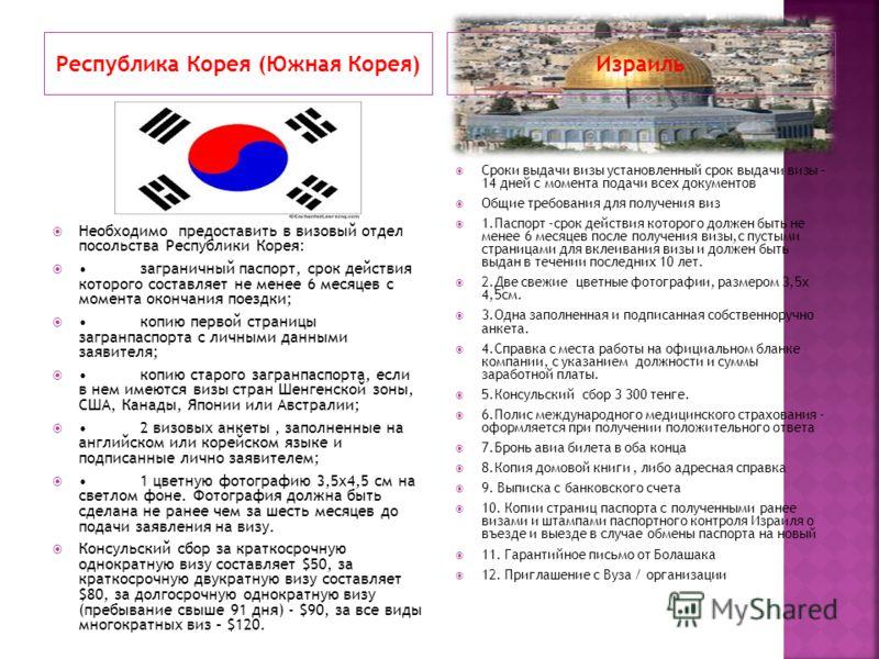 Республика Корея (Южная Корея)Израиль Необходимо предоставить в визовый отдел посольства Республики Корея: заграничный паспорт, срок действия которого составляет не менее 6 месяцев с момента окончания поездки; копию первой страницы загранпаспорта с л