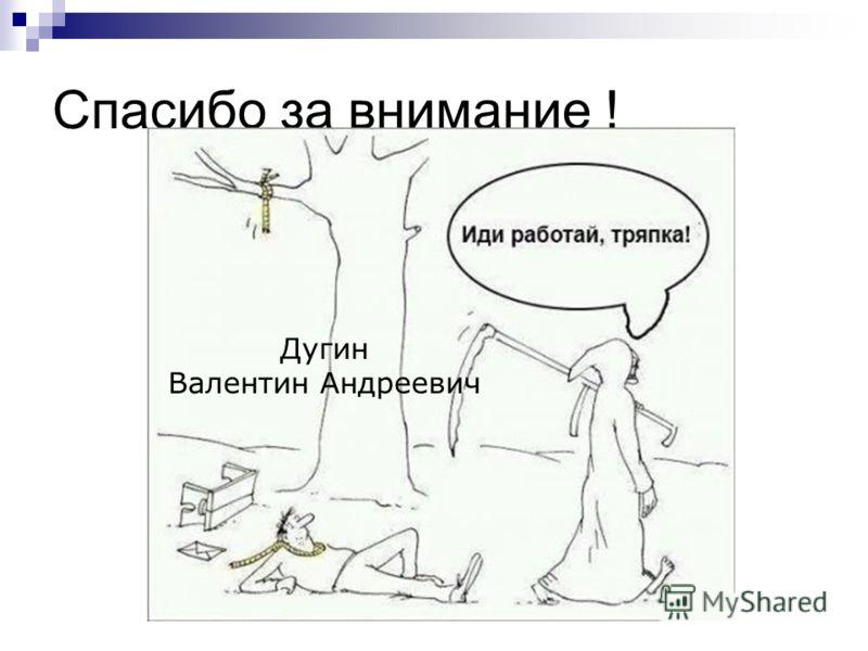 Спасибо за внимание ! Дугин Валентин Андреевич