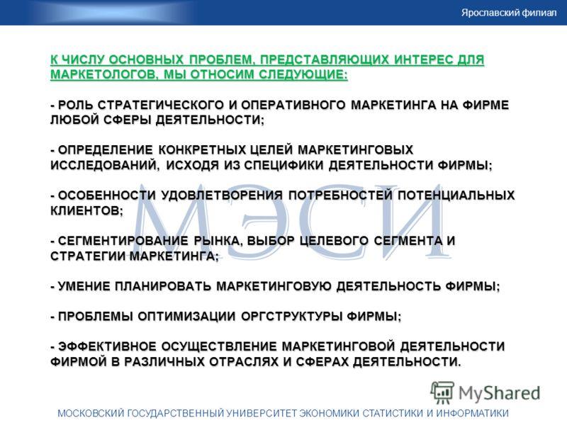 Ярославский филиал МОСКОВСКИЙ ГОСУДАРСТВЕННЫЙ УНИВЕРСИТЕТ ЭКОНОМИКИ СТАТИСТИКИ И ИНФОРМАТИКИ К ЧИСЛУ ОСНОВНЫХ ПРОБЛЕМ, ПРЕДСТАВЛЯЮЩИХ ИНТЕРЕС ДЛЯ МАРКЕТОЛОГОВ, МЫ ОТНОСИМ СЛЕДУЮЩИЕ: - РОЛЬ СТРАТЕГИЧЕСКОГО И ОПЕРАТИВНОГО МАРКЕТИНГА НА ФИРМЕ ЛЮБОЙ СФЕР