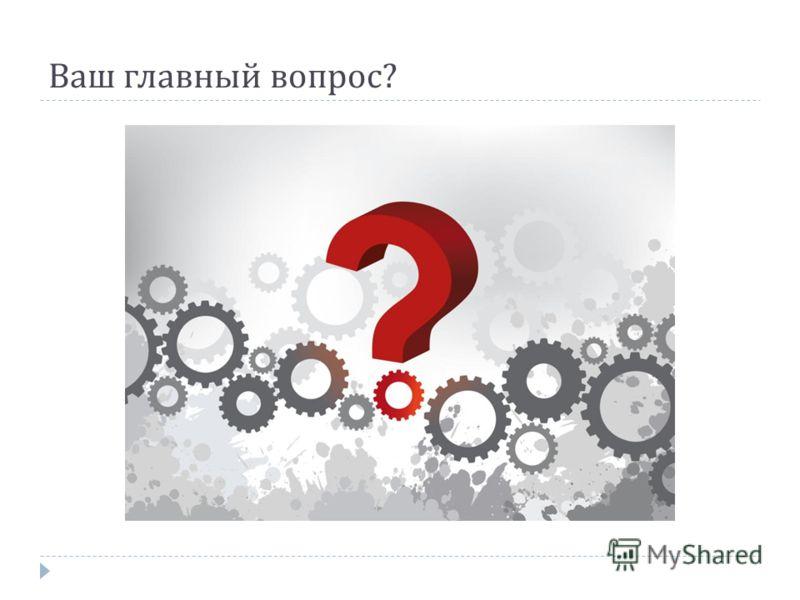 Ваш главный вопрос ?