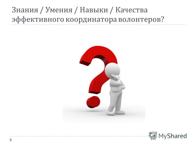 Знания / Умения / Навыки / Качества эффективного координатора волонтеров ?