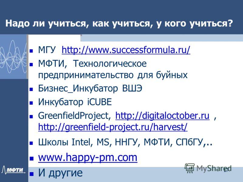 Надо ли учиться, как учиться, у кого учиться? МГУ http://www.successformula.ru/http://www.successformula.ru/ МФТИ, Технологическое предпринимательство для буйных Бизнес_Инкубатор ВШЭ Инкубатор iCUBE GreenfieldProject, http://digitaloctober.ru, http:/