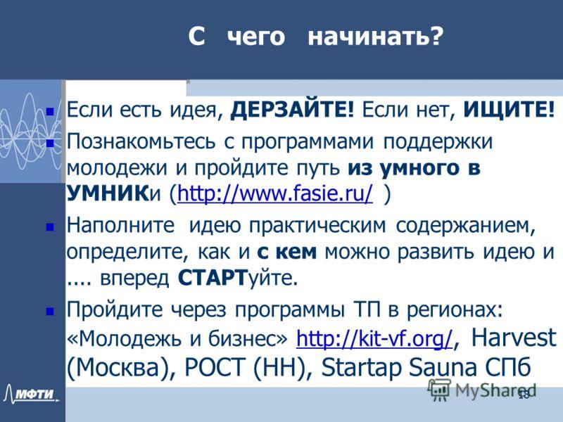 С чего начинать? Если есть идея, ДЕРЗАЙТЕ! Если нет, ИЩИТЕ! Познакомьтесь с программами поддержки молодежи и пройдите путь из умного в УМНИКи (http://www.fasie.ru/ )http://www.fasie.ru/ Наполните идею практическим содержанием, определите, как и с кем