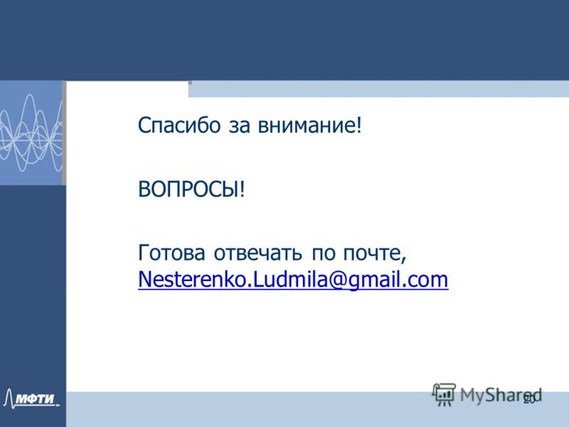 Спасибо за внимание! ВОПРОСЫ! Готова отвечать по почте, Nesterenko.Ludmila@gmail.com Nesterenko.Ludmila@gmail.com 20