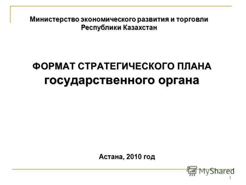 1 ФОРМАТ СТРАТЕГИЧЕСКОГО ПЛАНА государственного органа Министерство экономического развития и торговли Республики Казахстан Астана, 2010 год