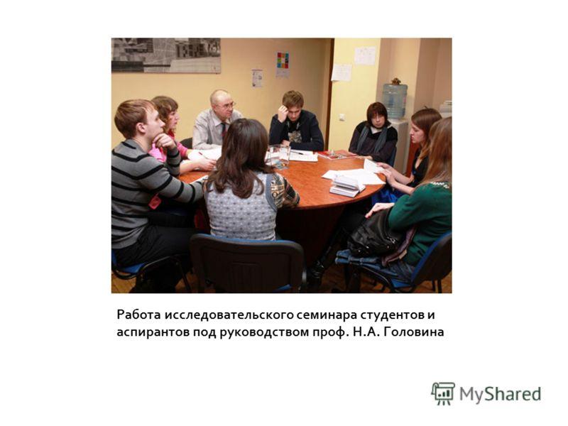 Работа исследовательского семинара студентов и аспирантов под руководством проф. Н.А. Головина