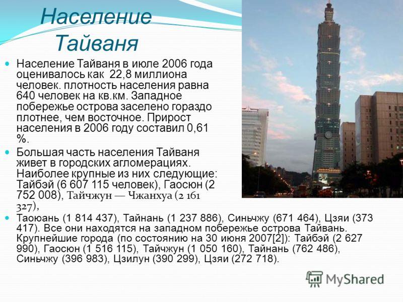 Население Тайваня в июле 2006 года оценивалось как 22,8 миллиона человек. плотность населения равна 640 человек на кв.км. Западное побережье острова заселено гораздо плотнее, чем восточное. Прирост населения в 2006 году составил 0,61 %. Большая часть
