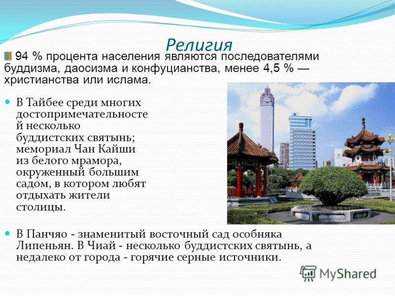Религия В Тайбее среди многих достопримечательносте й несколько буддистских святынь; мемориал Чан Кайши из белого мрамора, окруженный большим садом, в котором любят отдыхать жители столицы. В Панчяо - знаменитый восточный сад особняка Липеньян. В Чиа