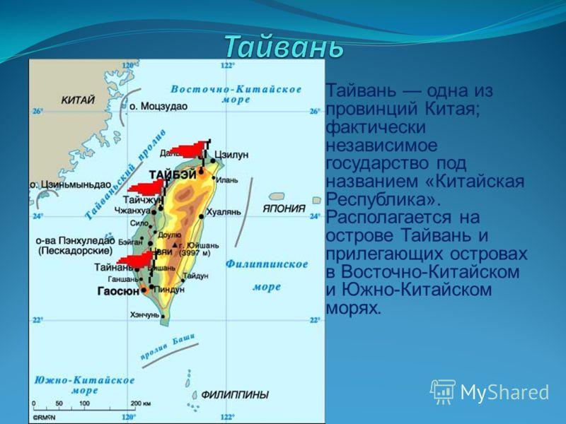 Тайвань одна из провинций Китая; фактически независимое государство под названием «Китайская Республика». Располагается на острове Тайвань и прилегающих островах в Восточно-Китайском и Южно-Китайском морях.
