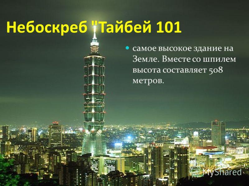Небоскреб Тайбей 101 самое высокое здание на Земле. Вместе со шпилем высота составляет 508 метров.