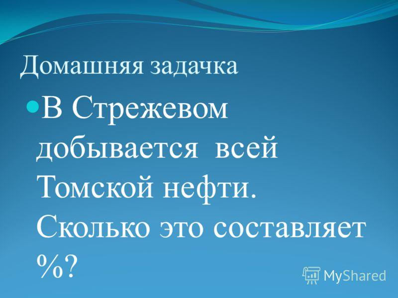 Домашняя задачка В Стрежевом добывается всей Томской нефти. Сколько это составляет %?