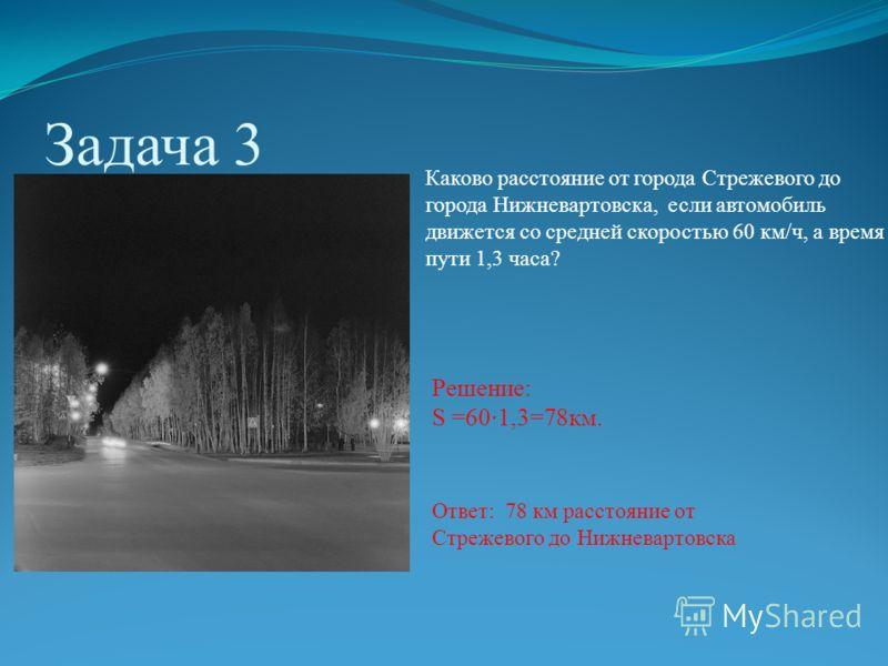 Задача 3 Каково расстояние от города Стрежевого до города Нижневартовска, если автомобиль движется со средней скоростью 60 км/ч, а время пути 1,3 часа? Решение: S =60·1,3=78км. Ответ: 78 км расстояние от Стрежевого до Нижневартовска