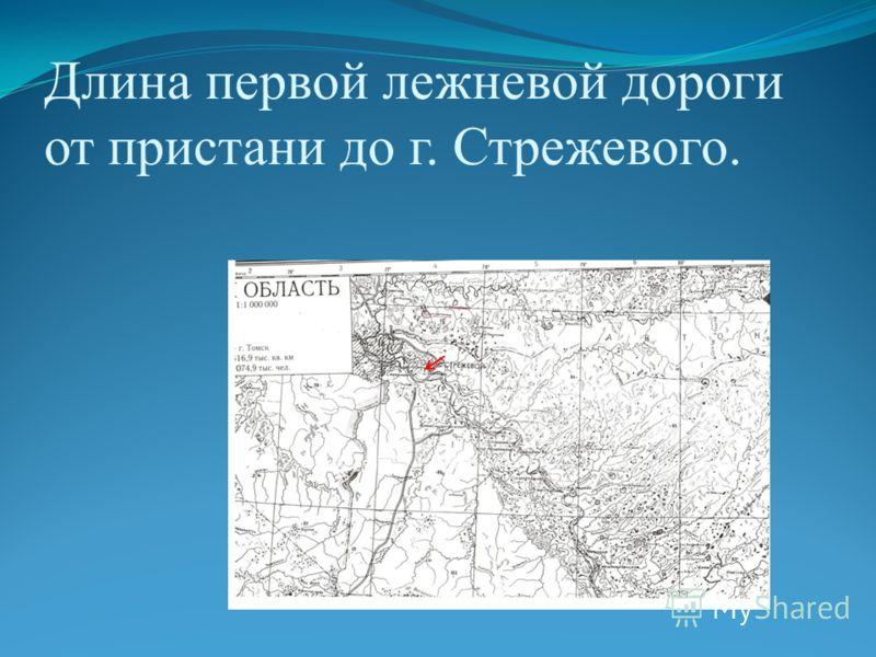 Длина первой лежневой дороги от пристани до г. Стрежевого.