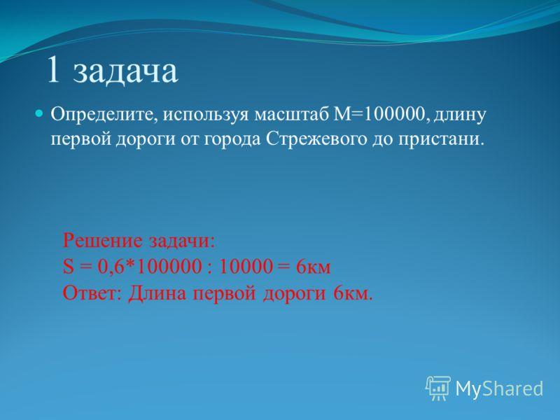 1 задача Определите, используя масштаб М=100000, длину первой дороги от города Стрежевого до пристани. Решение задачи: S = 0,6*100000 : 10000 = 6км Ответ: Длина первой дороги 6км.