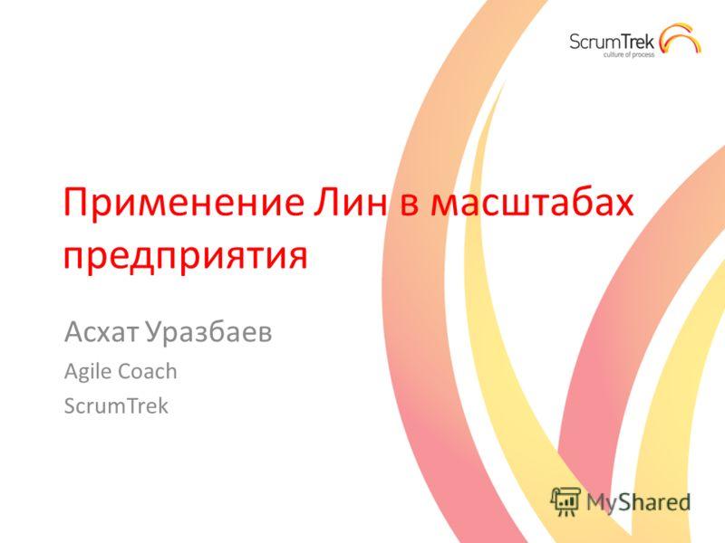 Применение Лин в масштабах предприятия Асхат Уразбаев Agile Coach ScrumTrek