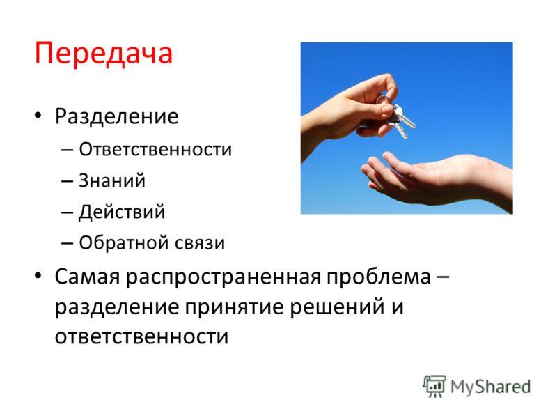 Передача Разделение – Ответственности – Знаний – Действий – Обратной связи Самая распространенная проблема – разделение принятие решений и ответственности
