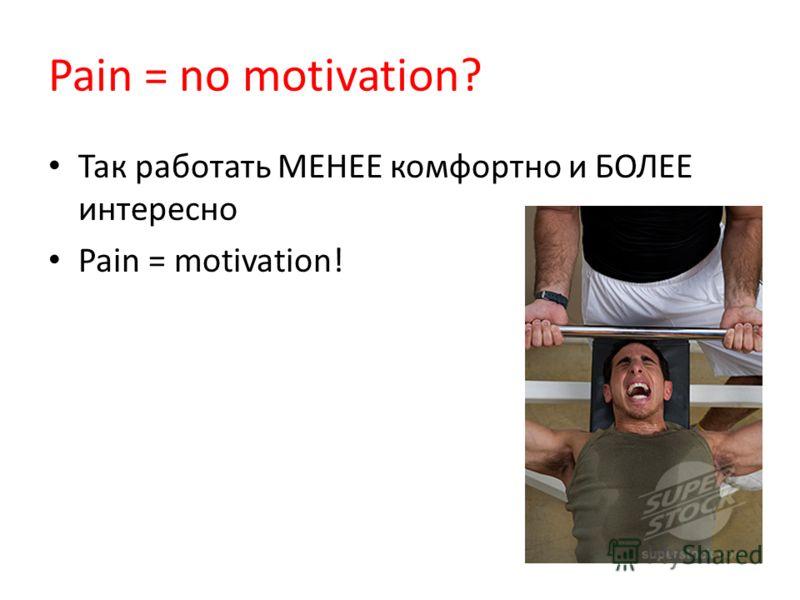Так работать МЕНЕЕ комфортно и БОЛЕЕ интересно Pain = motivation!