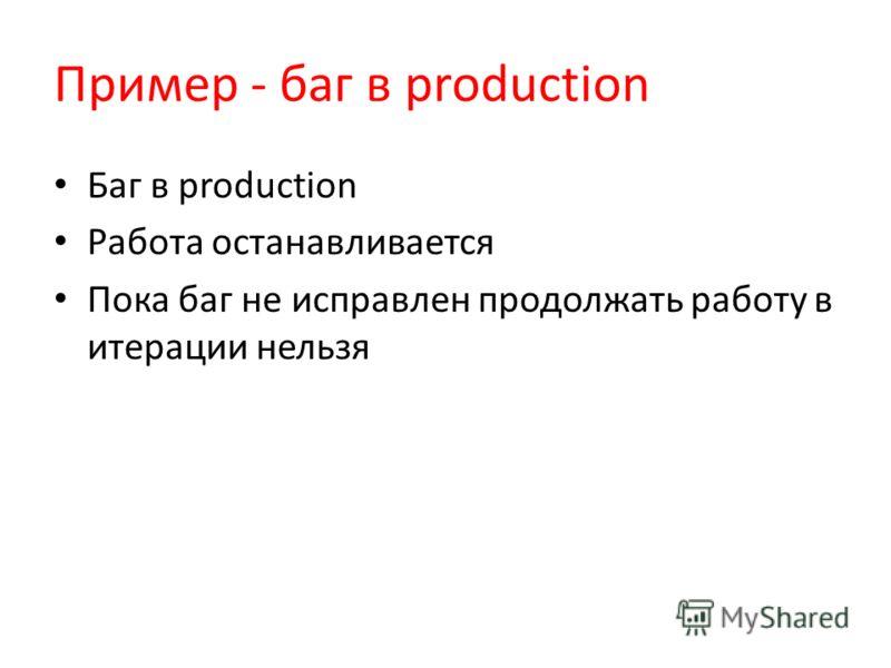 Пример - баг в production Баг в production Работа останавливается Пока баг не исправлен продолжать работу в итерации нельзя