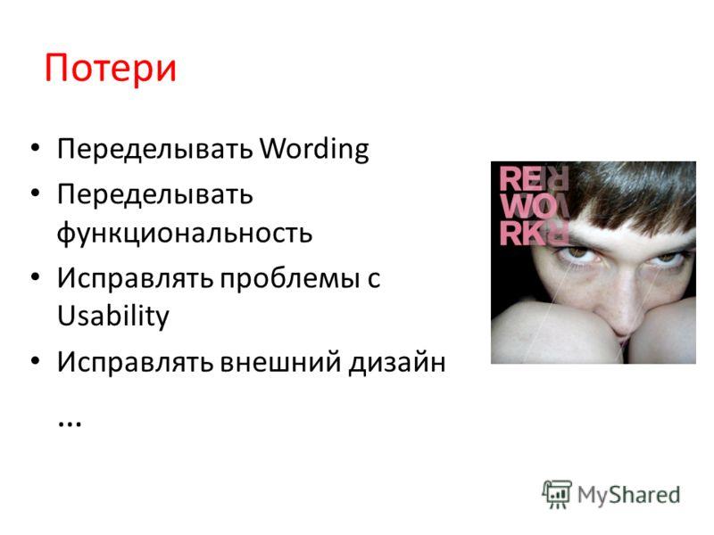 Потери Переделывать Wording Переделывать функциональность Исправлять проблемы с Usability Исправлять внешний дизайн …