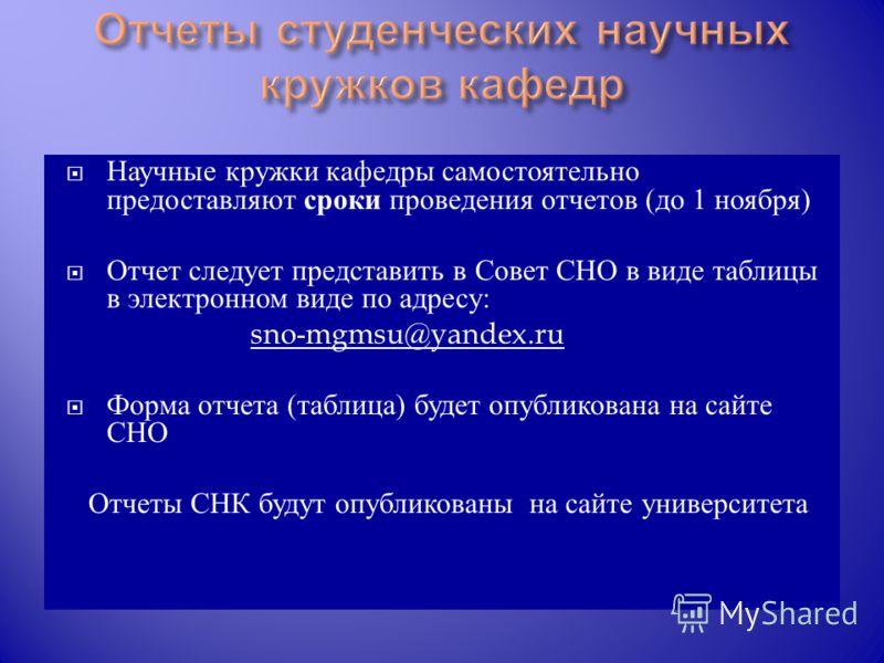 Научные кружки кафедры самостоятельно предоставляют сроки проведения отчетов ( до 1 ноября ) Отчет следует представить в Совет СНО в виде таблицы в электронном виде по адресу : sno-mgmsu@yandex.ru Форма отчета ( таблица ) будет опубликована на сайте