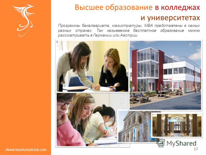 Высшее образование в колледжах и университетах Программы бакалавриата, магистратуры, MBA представлены в самых разных странах. Так называемое бесплатное образование можно рассматривать в Германии или Австрии. 17 www.travelsmartclub.com