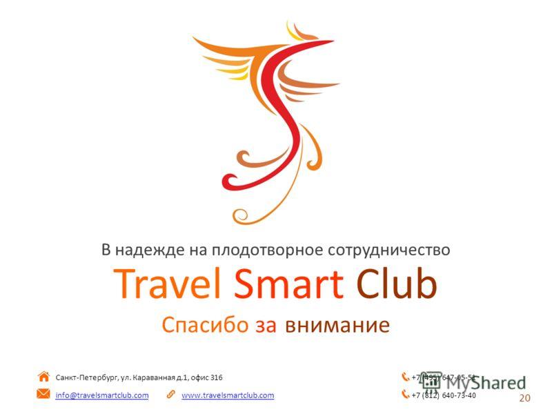 Travel Smart Club Спасибо за внимание Санкт-Петербург, ул. Караванная д.1, офис 316 info@travelsmartclub.comwww.travelsmartclub.com 20 В надежде на плодотворное сотрудничество +7 (495) 647-05-51 +7 (812) 640-73-40