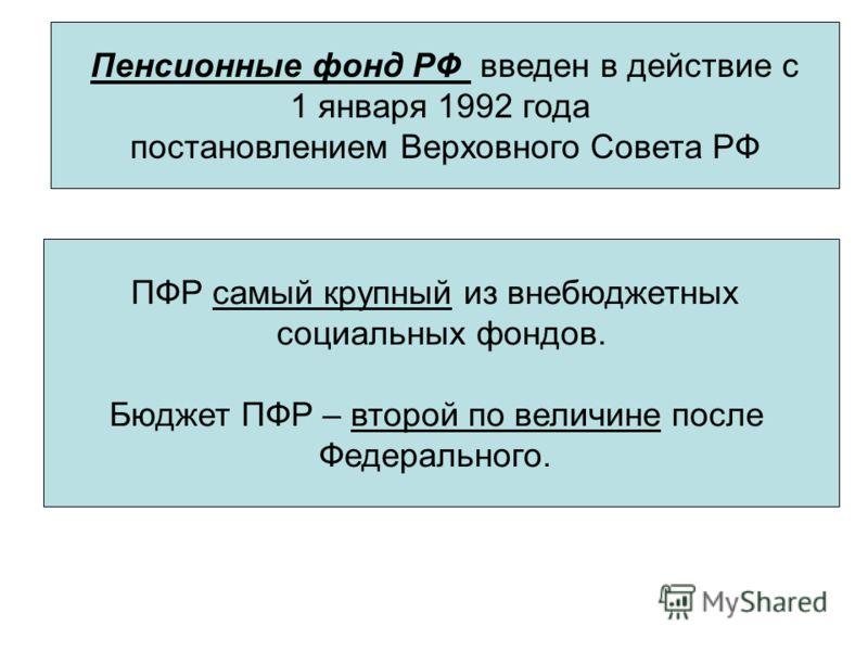 Пенсионные фонд РФ введен в действие с 1 января 1992 года постановлением Верховного Совета РФ ПФР самый крупный из внебюджетных социальных фондов. Бюджет ПФР – второй по величине после Федерального.