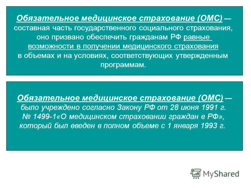 Обязательное медицинское страхование (ОМС) составная часть государственного социального страхования, оно призвано обеспечить гражданам РФ равные возможности в получении медицинского страхования в объемах и на условиях, соответствующих утвержденным п