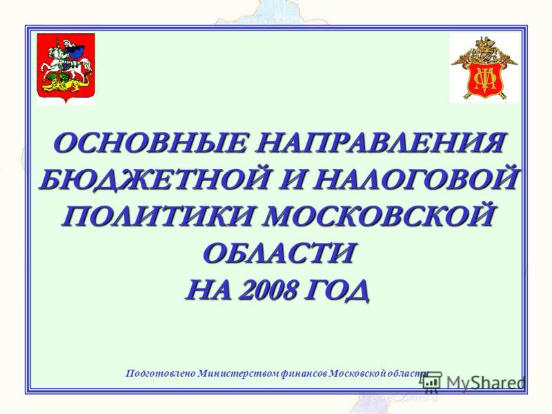 ОСНОВНЫЕ НАПРАВЛЕНИЯ БЮДЖЕТНОЙ И НАЛОГОВОЙ ПОЛИТИКИ МОСКОВСКОЙ ОБЛАСТИ НА 2008 ГОД Подготовлено Министерством финансов Московской области