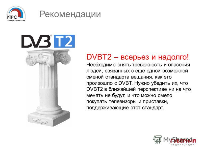 Рекомендации DVBT2 – всерьез и надолго! Необходимо снять тревожность и опасения людей, связанных с еще одной возможной сменой стандарта вещания, как это произошло с DVBT. Нужно убедить их, что DVBT2 в ближайшей перспективе ни на что менять не будут,