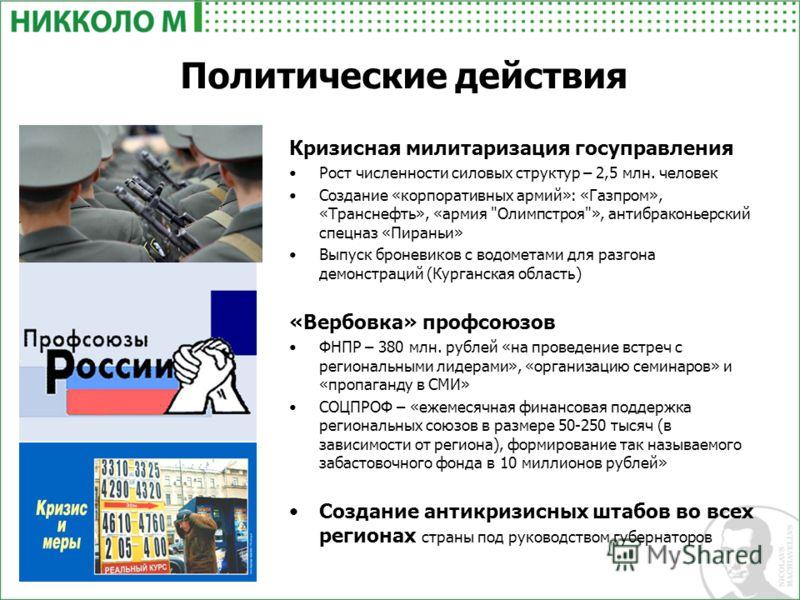 Политические действия Кризисная милитаризация госуправления Рост численности силовых структур – 2,5 млн. человек Создание «корпоративных армий»: «Газпром», «Транснефть», «армия