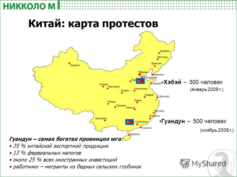 Китай: карта протестов Гуандун – самая богатая провинция юга: 35 % китайской экспортной продукции 13 % федеральных налогов около 25 % всех иностранных инвестиций работники – мигранты из бедных сельских глубинок Хэбэй – 300 человек (январь 2009 г.). Г