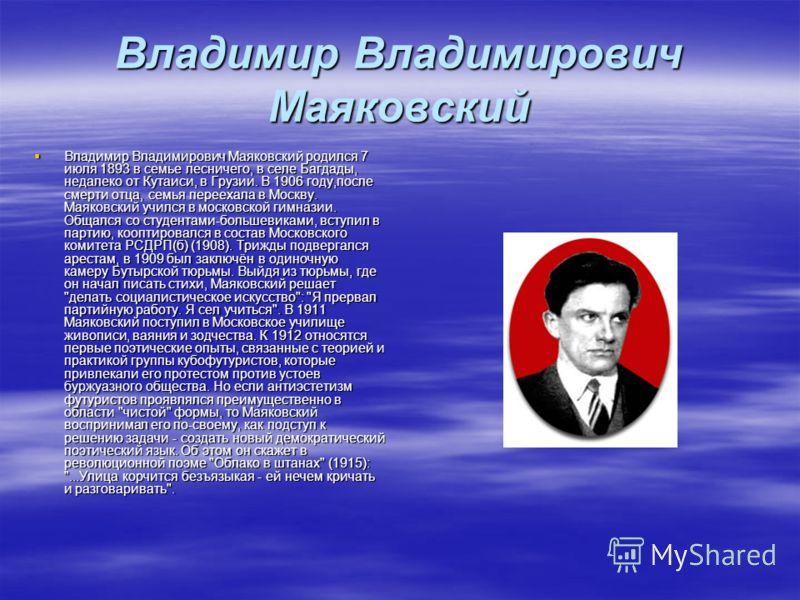 Владимир Владимирович Маяковский Владимир Владимирович Маяковский родился 7 июля 1893 в семье лесничего, в селе Багдады, недалеко от Кутаиси, в Грузии. В 1906 году,после смерти отца, семья переехала в Москву. Маяковский учился в московской гимназии.