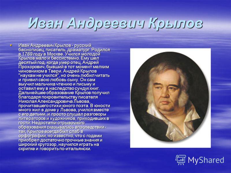 Иван Андреевич Крылов Иван Андреевич Крылов - русский баснописец, писатель, драматург. Родился в 1769 году в Москве. Учился молодой Крылов мало и бессистемно. Ему шел десятый год, когда умер отец, Андрей Прохорович, бывший в тот момент мелким чиновни