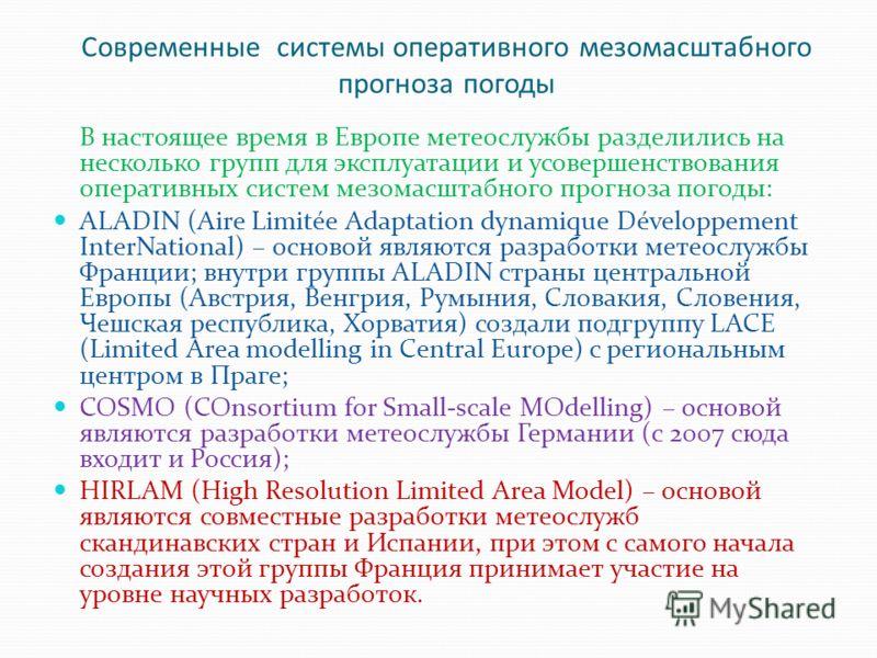 Современные системы оперативного мезомасштабного прогноза погоды В настоящее время в Европе метеослужбы разделились на несколько групп для эксплуатации и усовершенствования оперативных систем мезомасштабного прогноза погоды: ALADIN (Aire Limitée Adap