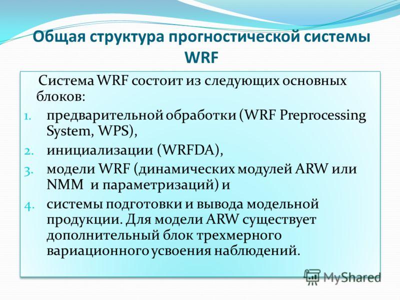 Общая структура прогностической системы WRF Система WRF состоит из следующих основных блоков: 1. предварительной обработки (WRF Preprocessing System, WPS), 2. инициализации (WRFDA), 3. модели WRF (динамических модулей ARW или NMM и параметризаций) и
