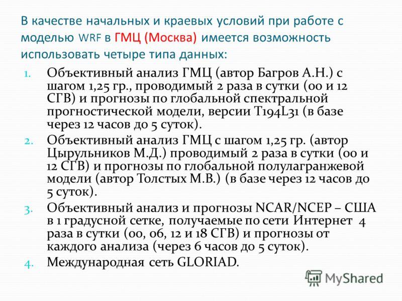 В качестве начальных и краевых условий при работе с моделью WRF в ГМЦ (Москва) имеется возможность использовать четыре типа данных: 1. Объективный анализ ГМЦ (автор Багров А.Н.) с шагом 1,25 гр., проводимый 2 раза в сутки (00 и 12 СГВ) и прогнозы по