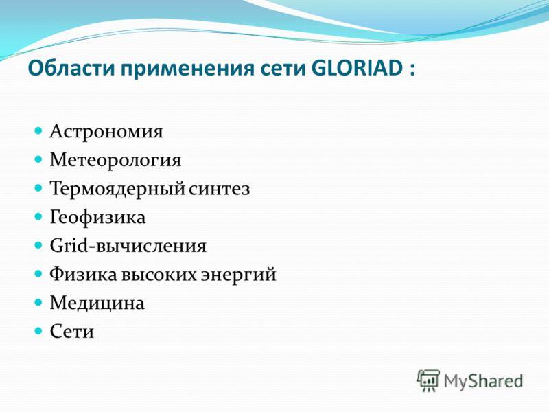 Области применения сети GLORIAD : Астрономия Метеорология Термоядерный синтез Геофизика Grid-вычисления Физика высоких энергий Медицина Сети