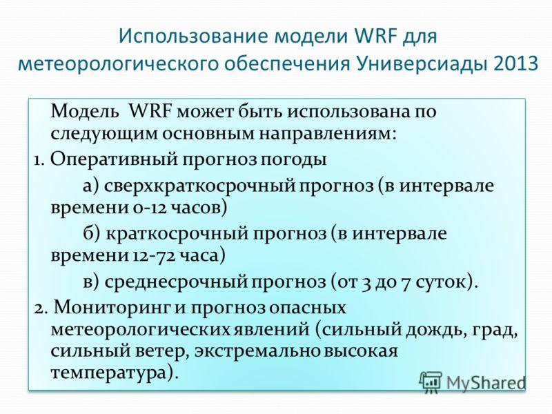 Использование модели WRF для метеорологического обеспечения Универсиады 2013 Модель WRF может быть использована по следующим основным направлениям: 1. Оперативный прогноз погоды а) сверхкраткосрочный прогноз (в интервале времени 0-12 часов) б) кратко