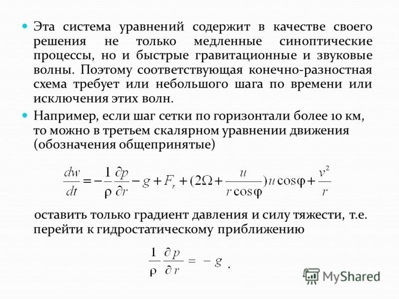 Эта система уравнений содержит в качестве своего решения не только медленные синоптические процессы, но и быстрые гравитационные и звуковые волны. Поэтому соответствующая конечно-разностная схема требует или небольшого шага по времени или исключения