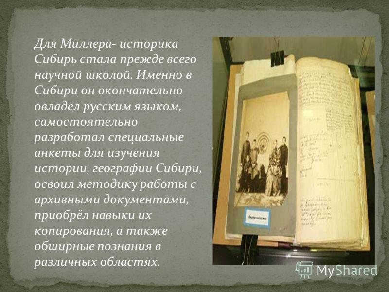 Для Миллера- историка Сибирь стала прежде всего научной школой. Именно в Сибири он окончательно овладел русским языком, самостоятельно разработал специальные анкеты для изучения истории, географии Сибири, освоил методику работы с архивными документам