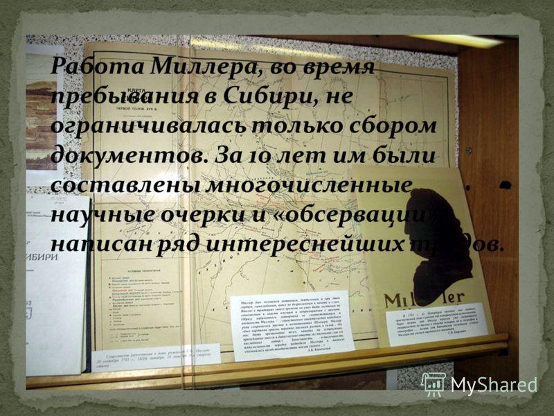 Работа Миллера, во время пребывания в Сибири, не ограничивалась только сбором документов. За 10 лет им были составлены многочисленные научные очерки и «обсервации», написан ряд интереснейших трудов.