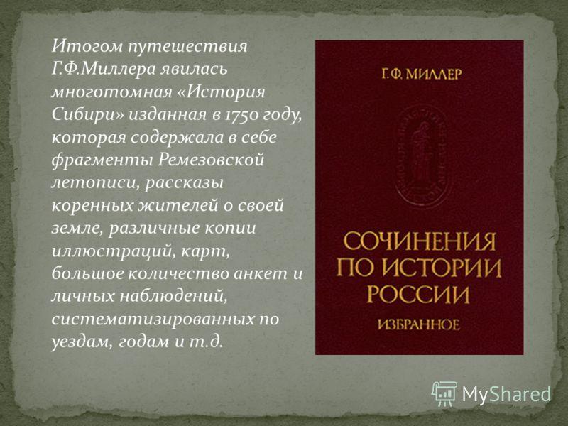Итогом путешествия Г.Ф.Миллера явилась многотомная «История Сибири» изданная в 1750 году, которая содержала в себе фрагменты Ремезовской летописи, рассказы коренных жителей о своей земле, различные копии иллюстраций, карт, большое количество анкет и