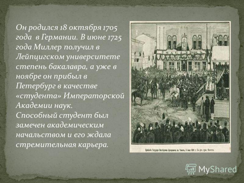 Он родился 18 октября 1705 года в Германии. В июне 1725 года Миллер получил в Лейпцигском университете степень бакалавра, а уже в ноябре он прибыл в Петербург в качестве «студента» Императорской Академии наук. Способный студент был замечен академичес