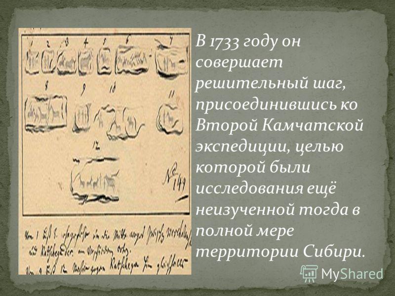 В 1733 году он совершает решительный шаг, присоединившись ко Второй Камчатской экспедиции, целью которой были исследования ещё неизученной тогда в полной мере территории Сибири.