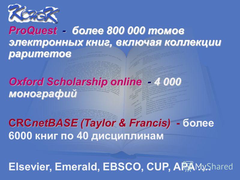 ProQuest - более 800 000 томов электронных книг, включая коллекции раритетов Oxford Scholarship online - 4 000 монографий CRCnetBASE (Taylor & Francis) CRCnetBASE (Taylor & Francis) - более 6000 книг по 40 дисциплинам Elsevier, Emerald, EBSCO, СUP, A